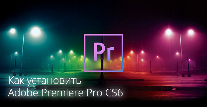 Как установить Adobe Premiere Pro CS6