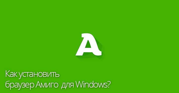 Как установить браузер Амиго для Windows
